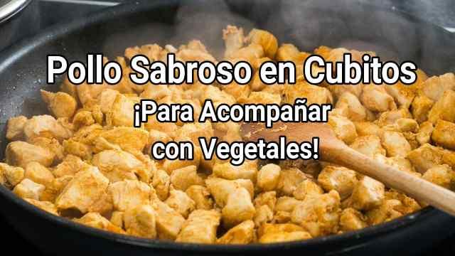 Pollo Sabroso en Cubitos ¡Para Acompañar con Vegetales!